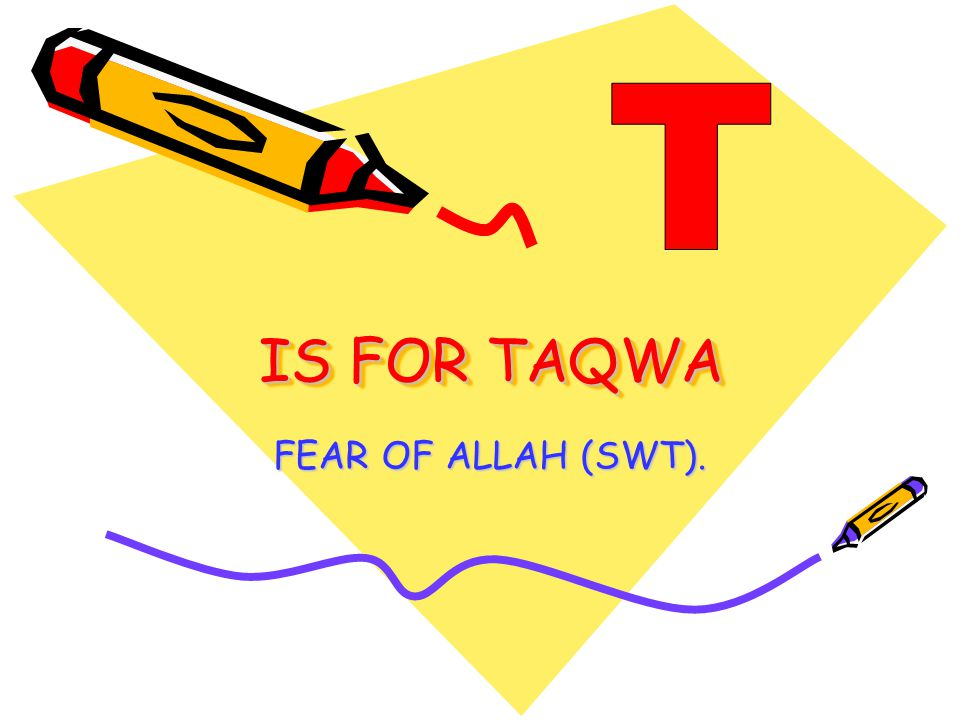 IS FOR TAQWA FEAR OF ALLAH (SWT).