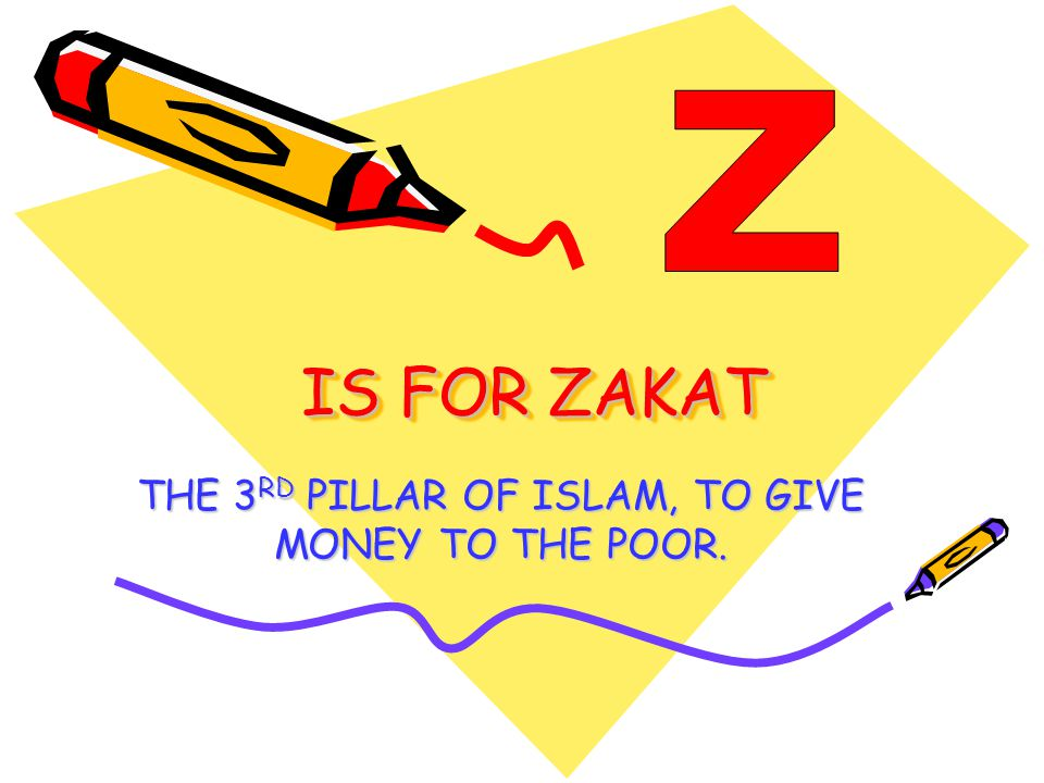 IS FOR ZAKAT THE 3 RD PILLAR OF ISLAM, TO GIVE MONEY TO THE POOR.