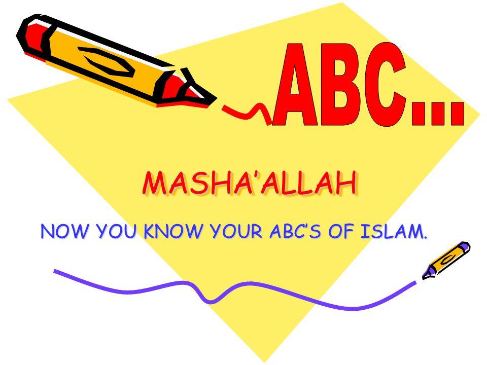 MASHA'ALLAHMASHA'ALLAH NOW YOU KNOW YOUR ABC'S OF ISLAM.