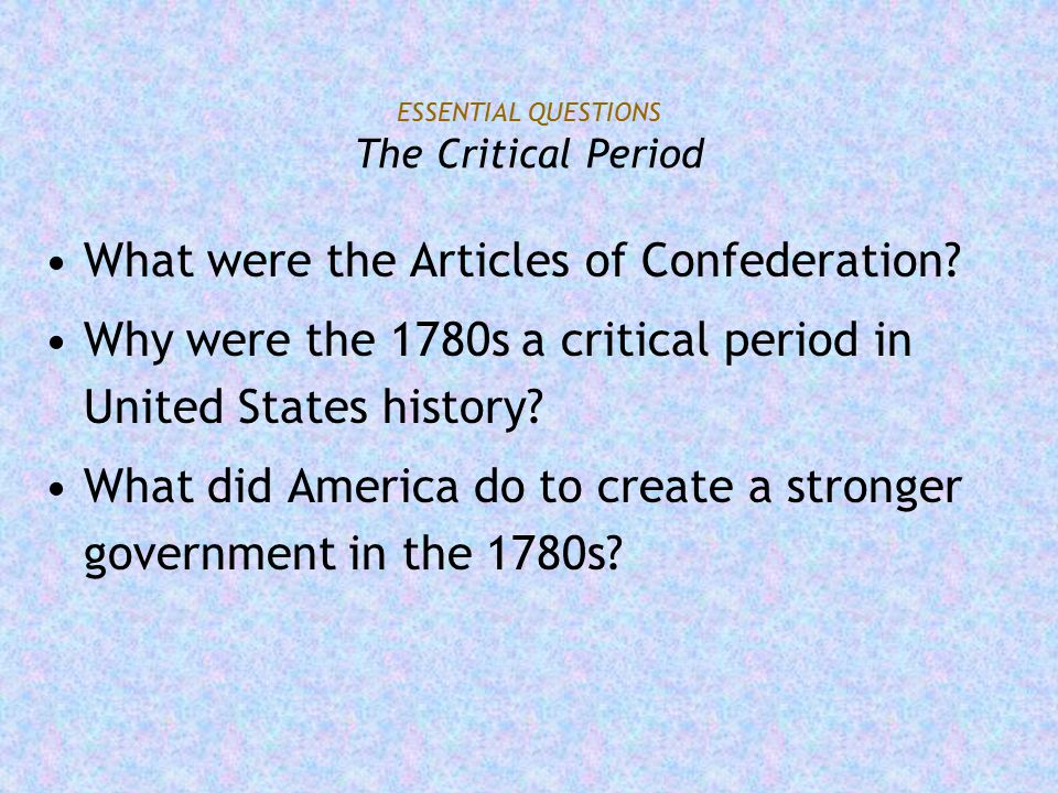 ESSENTIAL QUESTIONS The Critical Period What were the Articles of Confederation? Why were the 1780s a critical period in United States history? What d