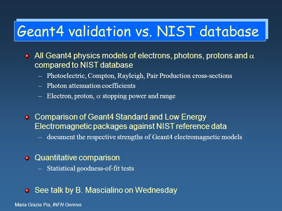 Maria Grazia Pia, INFN Genova Geant4 validation vs. NIST database All Geant4 physics models of electrons, photons, protons and  compared to NIST data