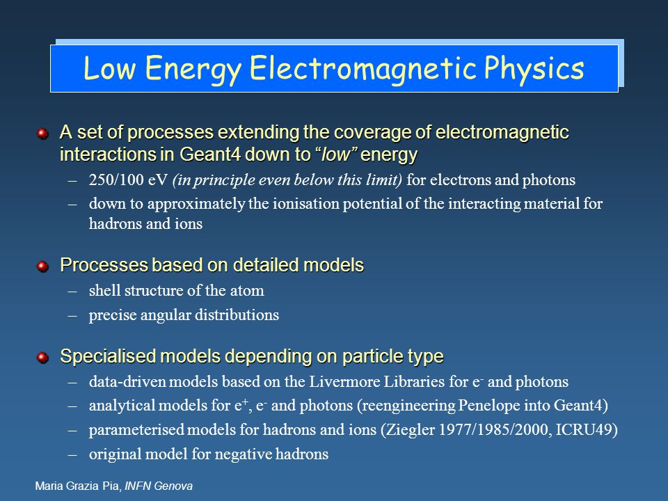Maria Grazia Pia, INFN Genova Low Energy Electromagnetic Physics A set of processes extending the coverage of electromagnetic interactions in Geant4 d