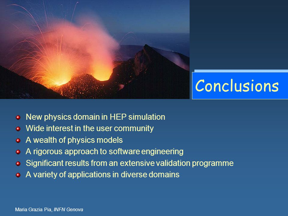 Maria Grazia Pia, INFN Genova Conclusions New physics domain in HEP simulation Wide interest in the user community A wealth of physics models A rigoro