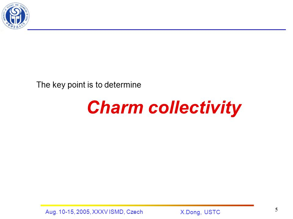 X.Dong, USTC Aug. 10-15, 2005, XXXV ISMD, Czech 5 The key point is to determine Charm collectivity