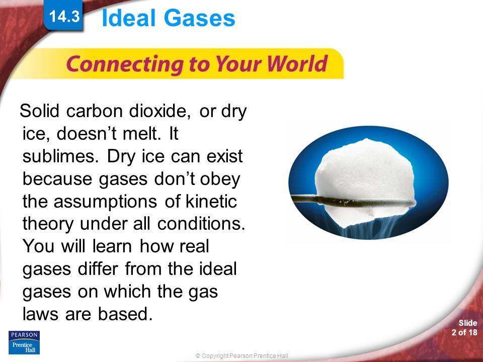 © Copyright Pearson Prentice Hall Slide 13 of 18 14.3 Ideal Gases > Ideal Gases and Real Gases Real gases differ most from an ideal gas at low temperatures and high pressures.