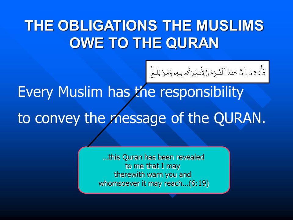 Every Muslim has the responsibility to convey the message of the QURAN....this Quran has been revealed to me that I may therewith warn you and whomsoever it may reach...(6:19) THE OBLIGATIONS THE MUSLIMS OWE TO THE QURAN