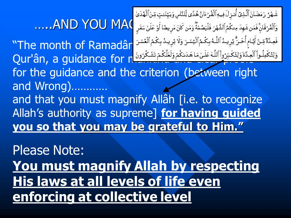 …..AND YOU MAGNIFY ALLAH (2:185) The month of Ramadân in which was revealed the Qur ân, a guidance for mankind and clear proofs for the guidance and the criterion (between right and Wrong)………… and that you must magnify Allâh [i.e.