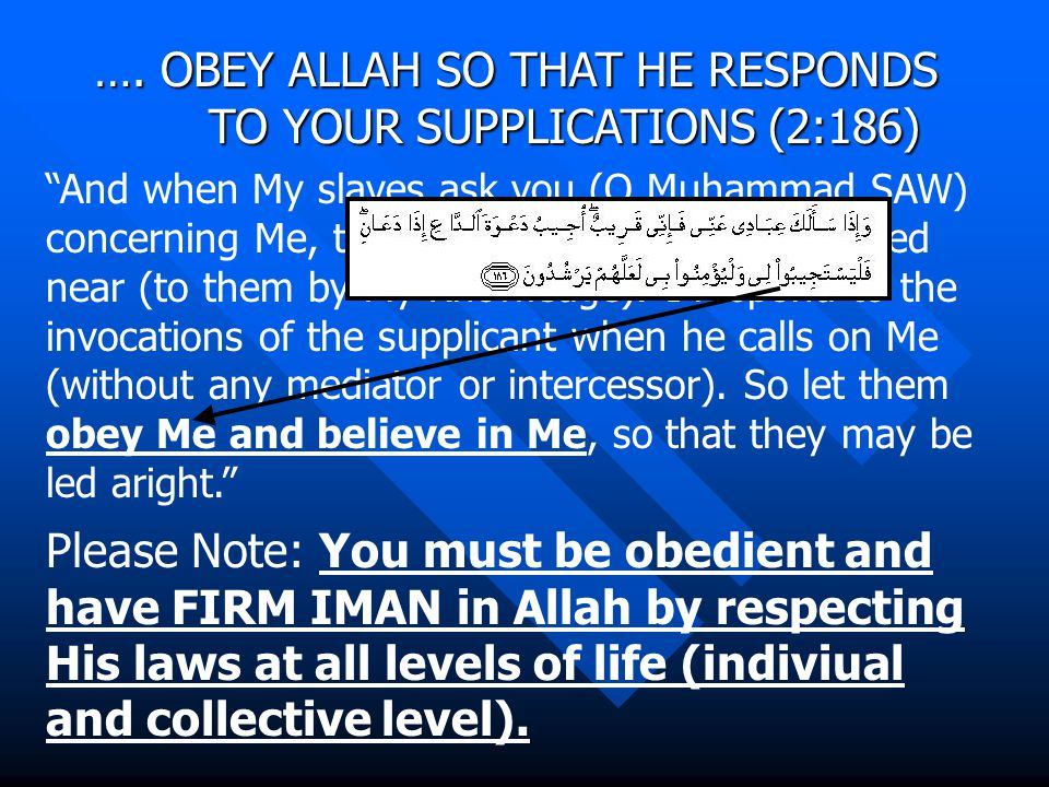 """…. OBEY ALLAH SO THAT HE RESPONDS TO YOUR SUPPLICATIONS (2:186) """"And when My slaves ask you (O Muhammad SAW) concerning Me, then (answer them), I am i"""