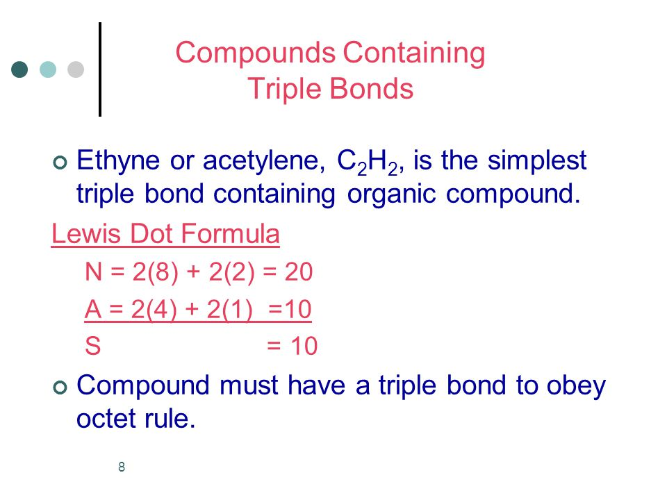 8 Compounds Containing Triple Bonds Ethyne or acetylene, C 2 H 2, is the simplest triple bond containing organic compound.