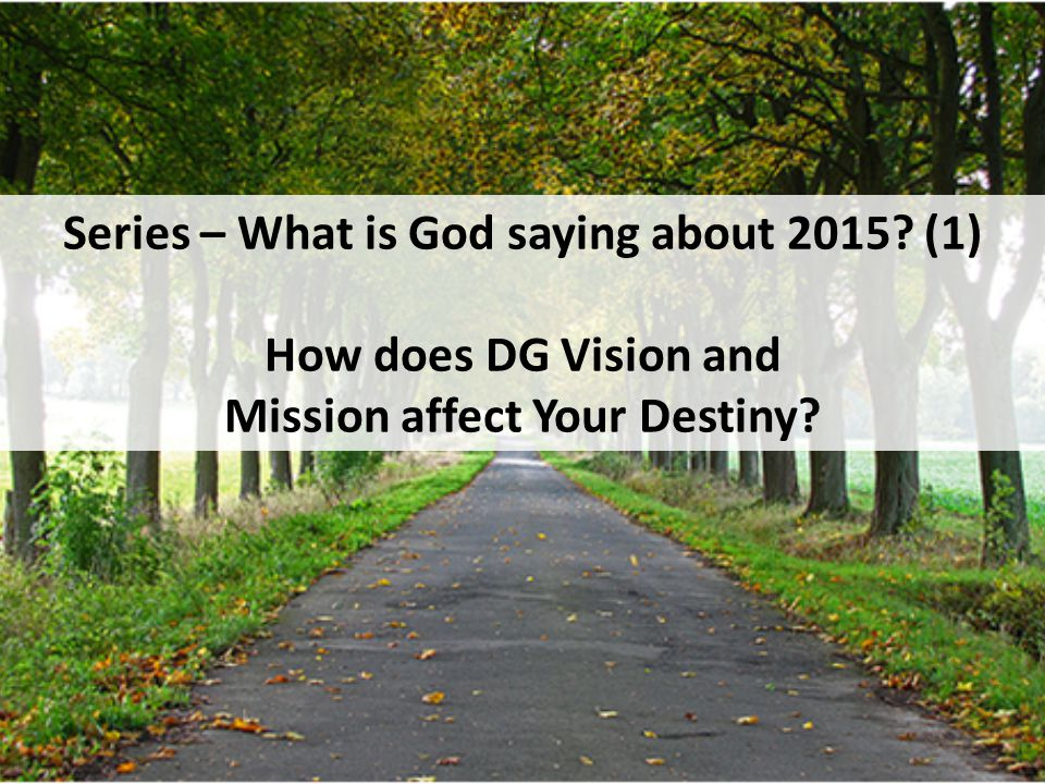 Series – What is God saying about 2015 (1) How does DG Vision and Mission affect Your Destiny