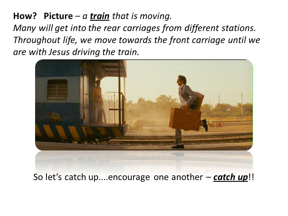 How? Picture – a train that is moving. Many will get into the rear carriages from different stations. Throughout life, we move towards the front carri