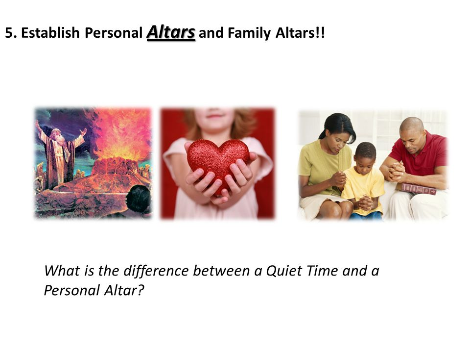 Altars 5. Establish Personal Altars and Family Altars!! What is the difference between a Quiet Time and a Personal Altar?