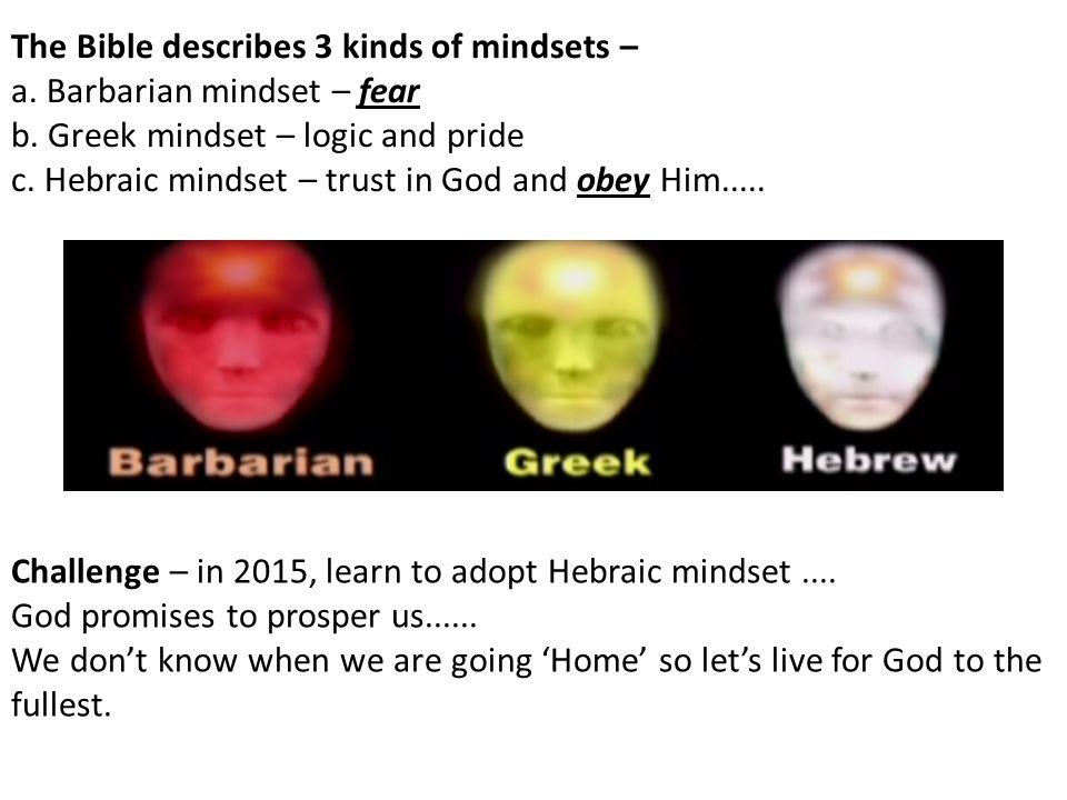 The Bible describes 3 kinds of mindsets – a. Barbarian mindset – fear b. Greek mindset – logic and pride c. Hebraic mindset – trust in God and obey Hi