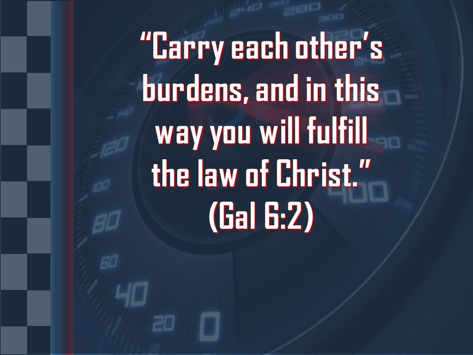 Carry each other's burdens, and in this way you will fulfill the law of Christ. (Gal 6:2)