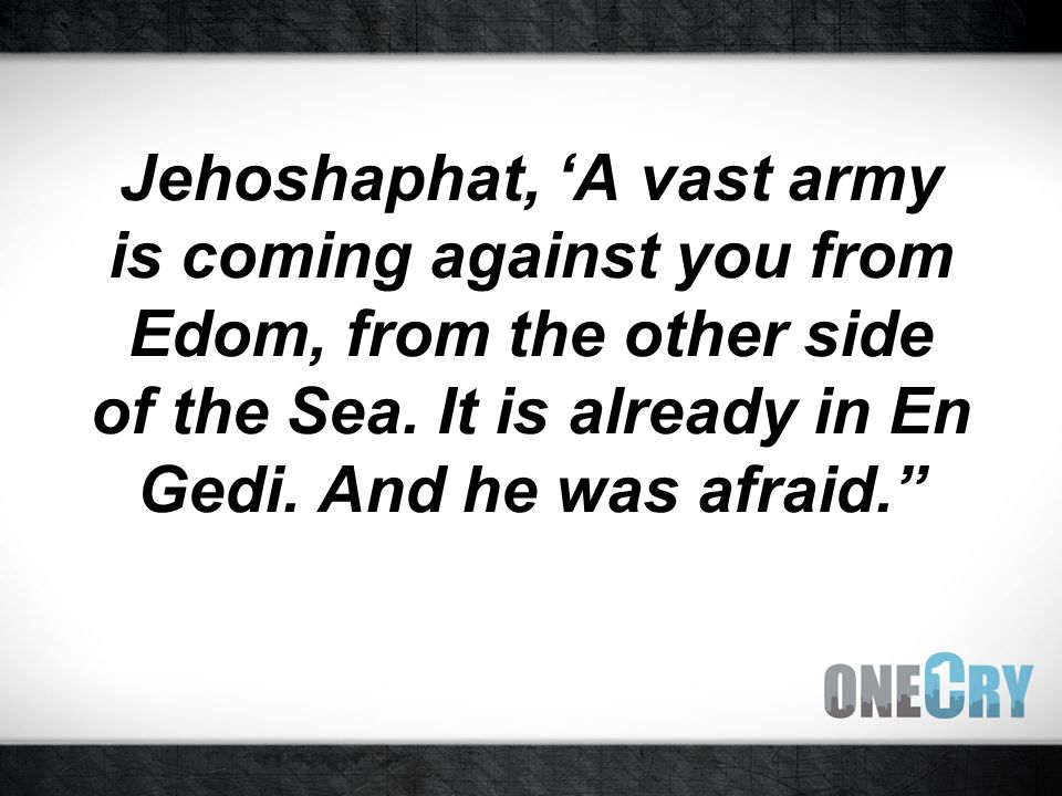 Jehoshaphat, 'A vast army is coming against you from Edom, from the other side of the Sea.
