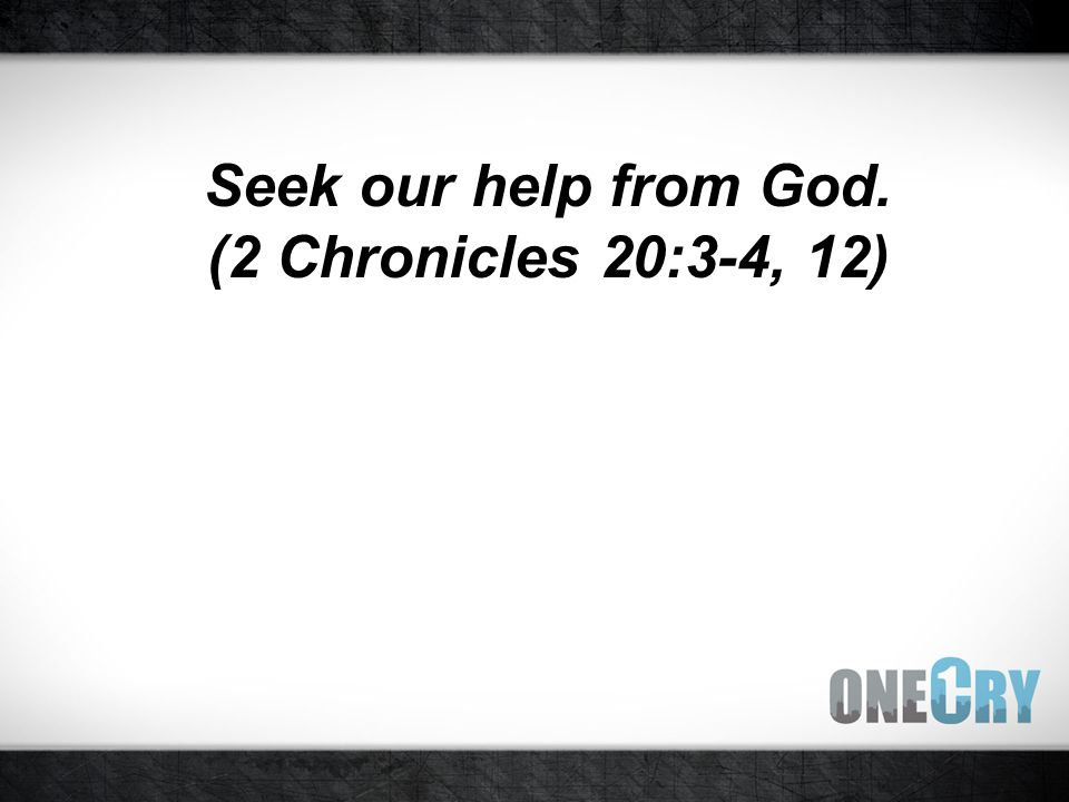 Seek our help from God. (2 Chronicles 20:3-4, 12)