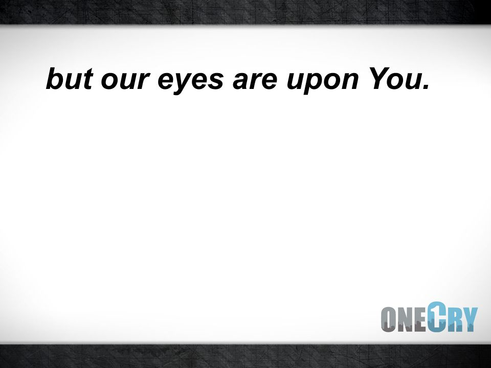but our eyes are upon You.