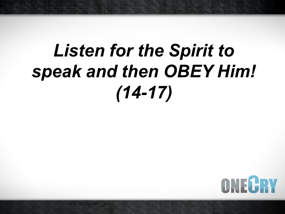 Listen for the Spirit to speak and then OBEY Him! (14-17)
