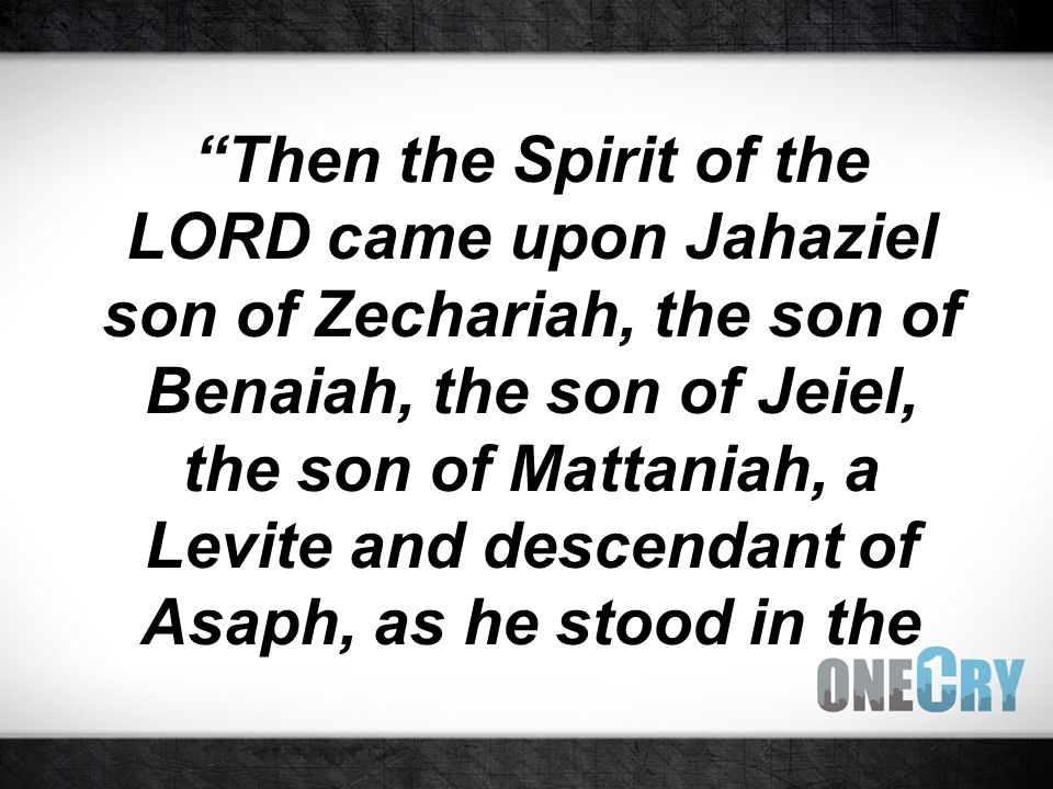 Then the Spirit of the LORD came upon Jahaziel son of Zechariah, the son of Benaiah, the son of Jeiel, the son of Mattaniah, a Levite and descendant of Asaph, as he stood in the