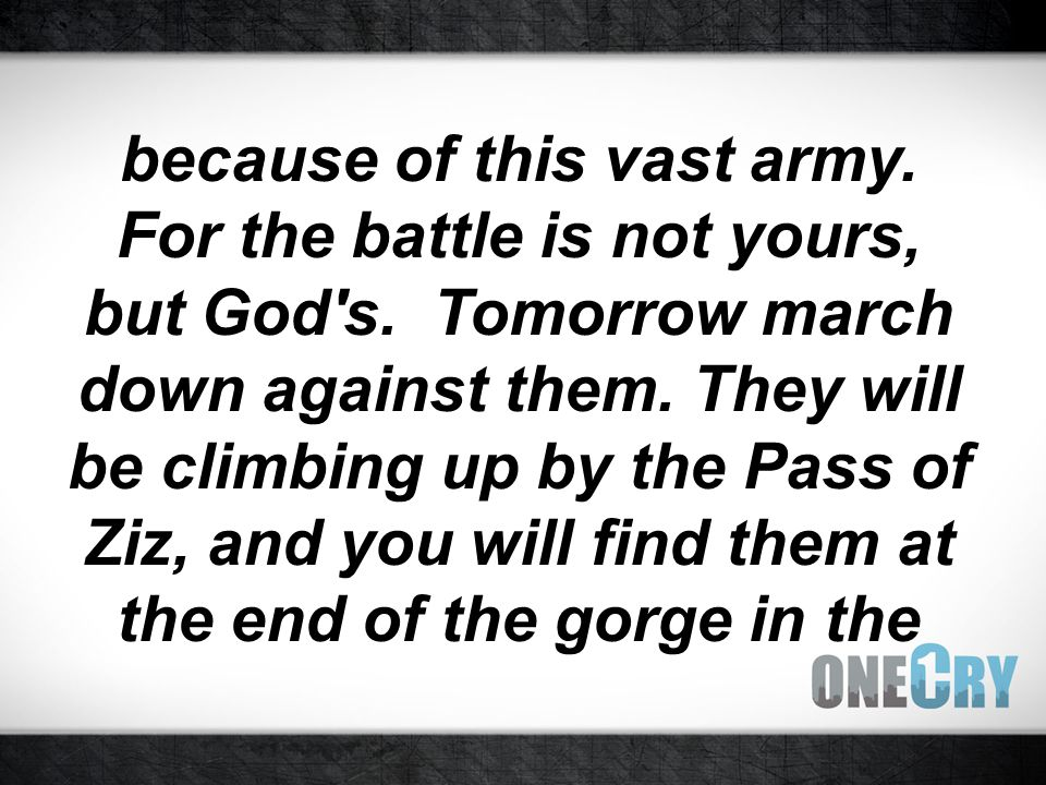because of this vast army. For the battle is not yours, but God s.