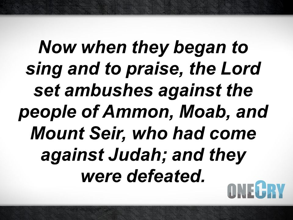 Now when they began to sing and to praise, the Lord set ambushes against the people of Ammon, Moab, and Mount Seir, who had come against Judah; and they were defeated.