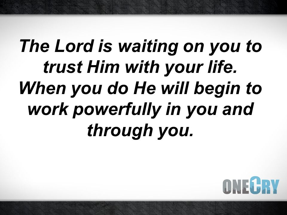 The Lord is waiting on you to trust Him with your life.
