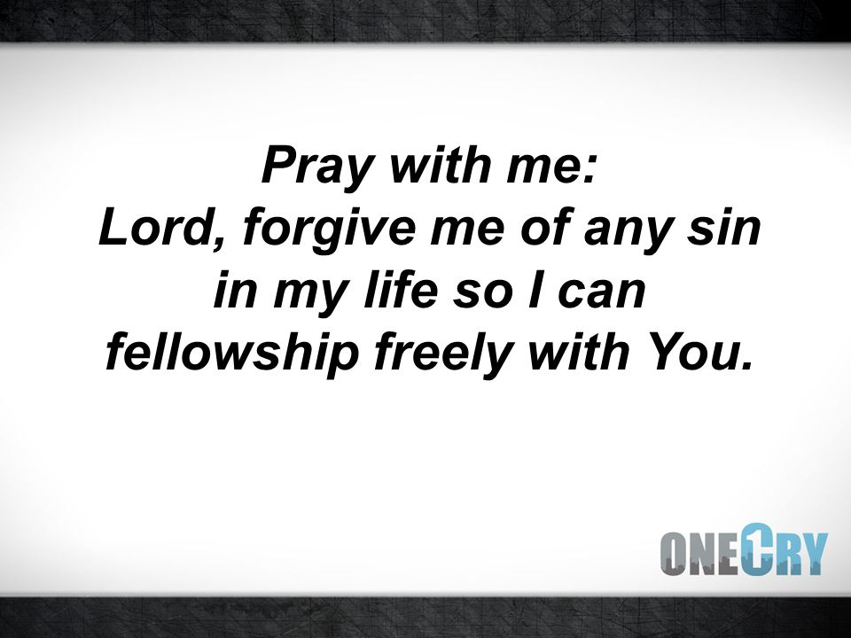 Pray with me: Lord, forgive me of any sin in my life so I can fellowship freely with You.