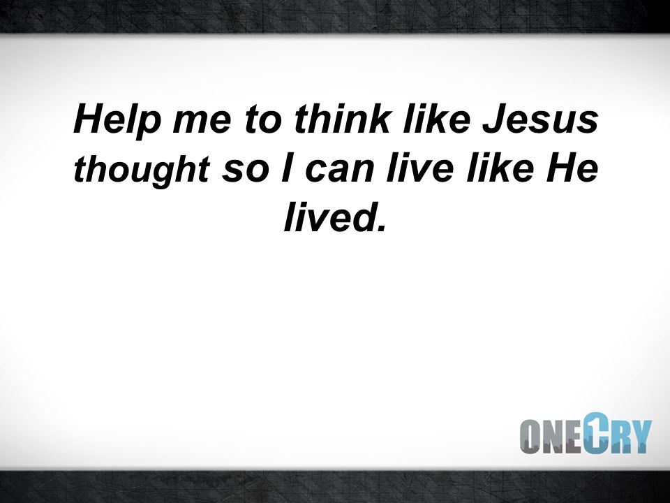 Help me to think like Jesus thought so I can live like He lived.