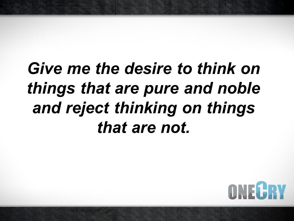 Give me the desire to think on things that are pure and noble and reject thinking on things that are not.