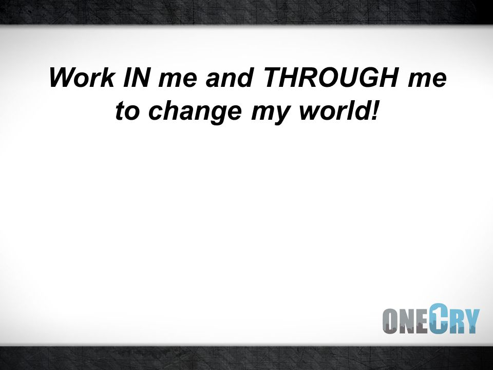 Work IN me and THROUGH me to change my world!
