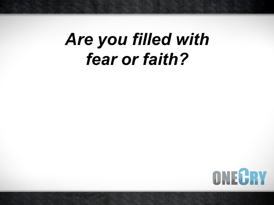 Are you filled with fear or faith