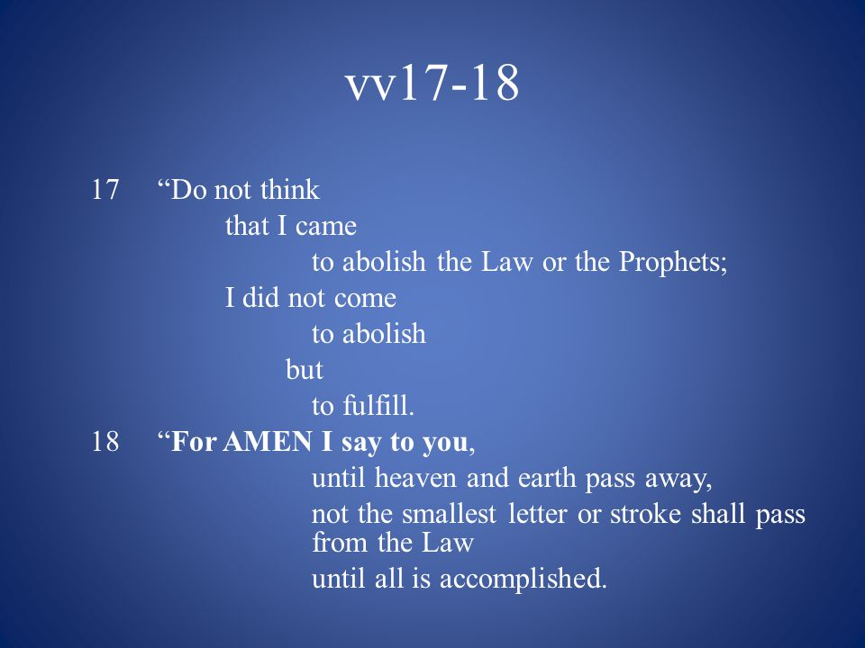 vv17-18 17 Do not think that I came to abolish the Law or the Prophets; I did not come to abolish but to fulfill.