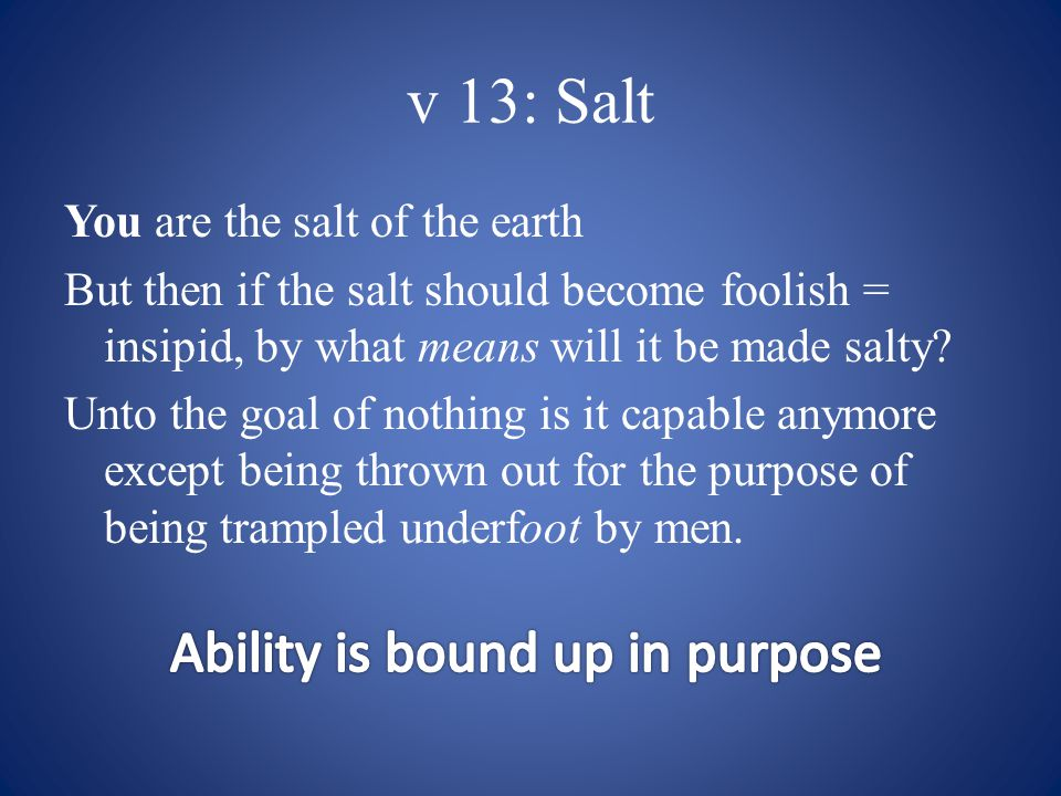 v 13: Salt You are the salt of the earth But then if the salt should become foolish = insipid, by what means will it be made salty.