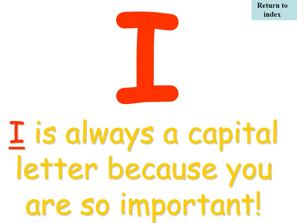 I I is always a capital letter because you are so important! Return to index