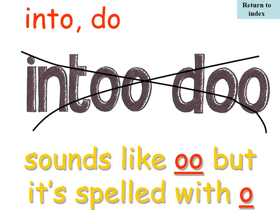 into, do sounds like oo but it's spelled with o sounds like oo but it's spelled with o Return to index