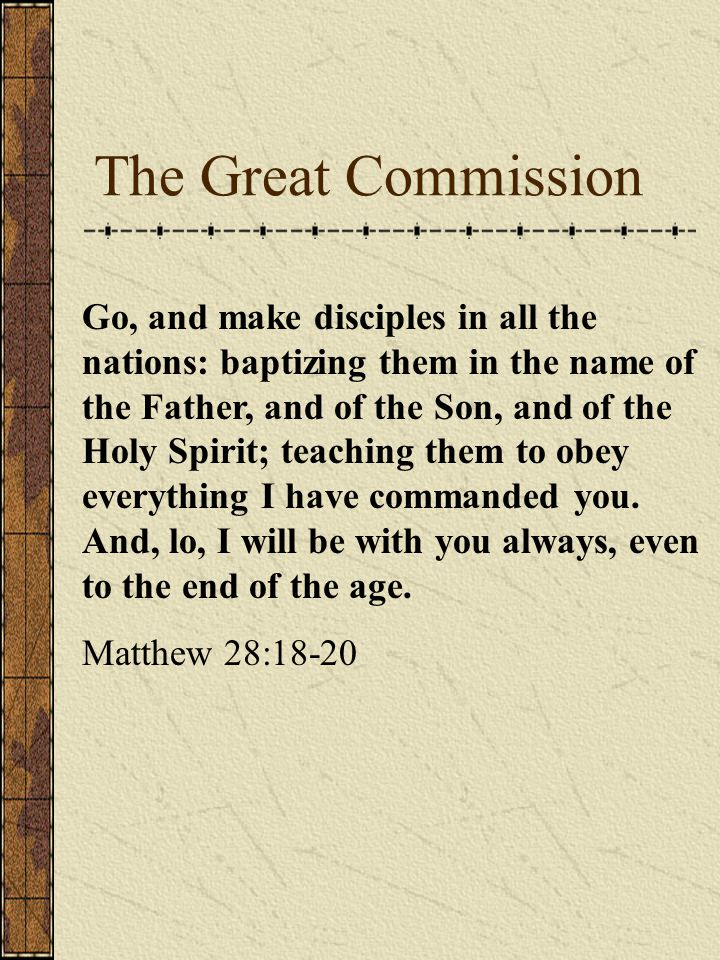 The Great Commission Go, and make disciples in all the nations: baptizing them in the name of the Father, and of the Son, and of the Holy Spirit; teaching them to obey everything I have commanded you.