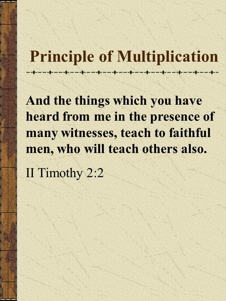 Principle of Multiplication And the things which you have heard from me in the presence of many witnesses, teach to faithful men, who will teach others also.