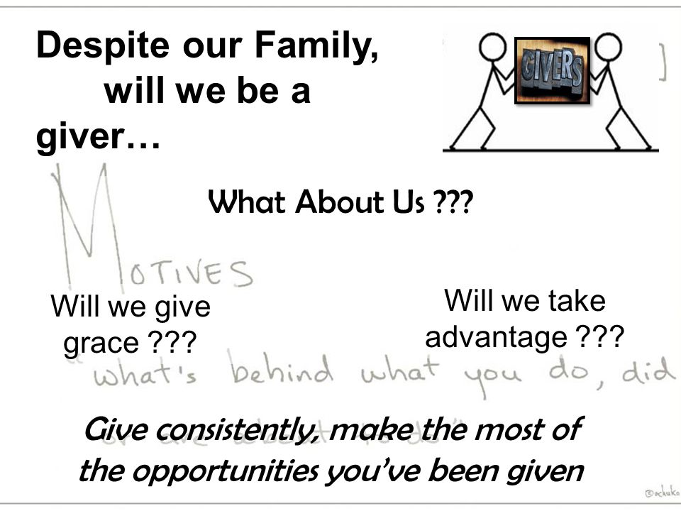 Despite our Family, will we be a giver… What About Us ??? Will we give grace ??? Will we take advantage ??? Give consistently, make the most of the op