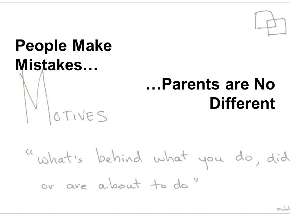 People Make Mistakes… …Parents are No Different