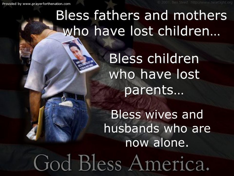 Provided by www.prayerforthenation.com Bless fathers and mothers who have lost children… Bless children who have lost parents… Bless wives and husbands who are now alone.