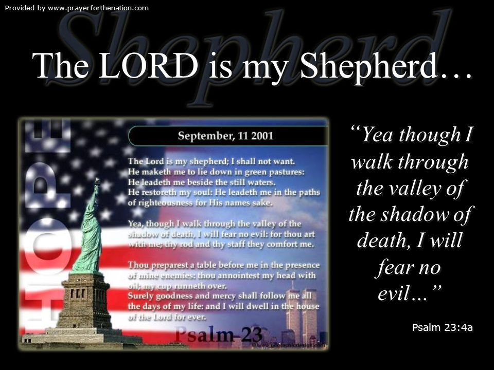 Provided by www.prayerforthenation.com The LORD is my Shepherd… Yea though I walk through the valley of the shadow of death, I will fear no evil… Psalm 23:4a Yea though I walk through the valley of the shadow of death, I will fear no evil… Psalm 23:4a