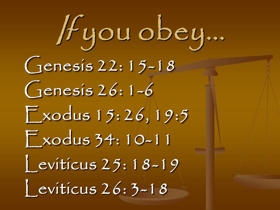 If you obey… Genesis 22: 15-18 Genesis 26: 1-6 Exodus 15: 26, 19:5 Exodus 34: 10-11 Leviticus 25: 18-19 Leviticus 26: 3-18 Genesis 22: 15-18 Genesis 26: 1-6 Exodus 15: 26, 19:5 Exodus 34: 10-11 Leviticus 25: 18-19 Leviticus 26: 3-18