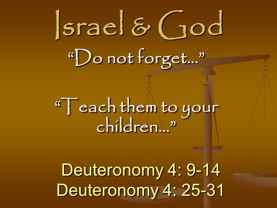 Israel & God Deuteronomy 4: 9-14 Deuteronomy 4: 25-31 Deuteronomy 4: 9-14 Deuteronomy 4: 25-31 Do not forget… Teach them to your children… Do not forget… Teach them to your children…