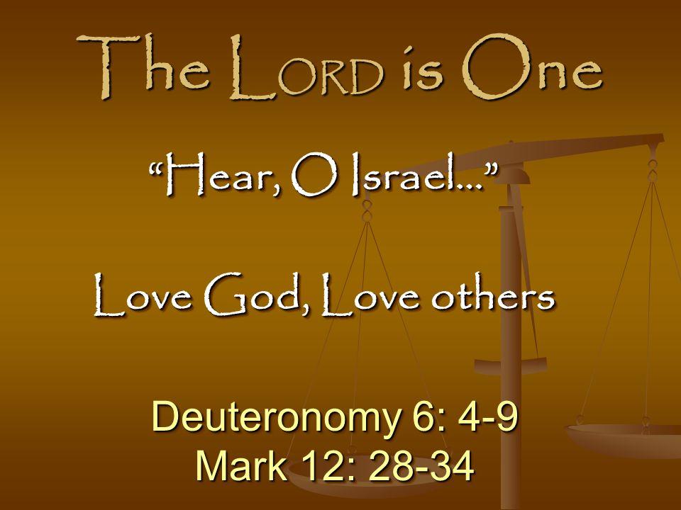 The L ORD is One Deuteronomy 6: 4-9 Mark 12: 28-34 Deuteronomy 6: 4-9 Mark 12: 28-34 Hear, O Israel… Love God, Love others Hear, O Israel… Love God, Love others