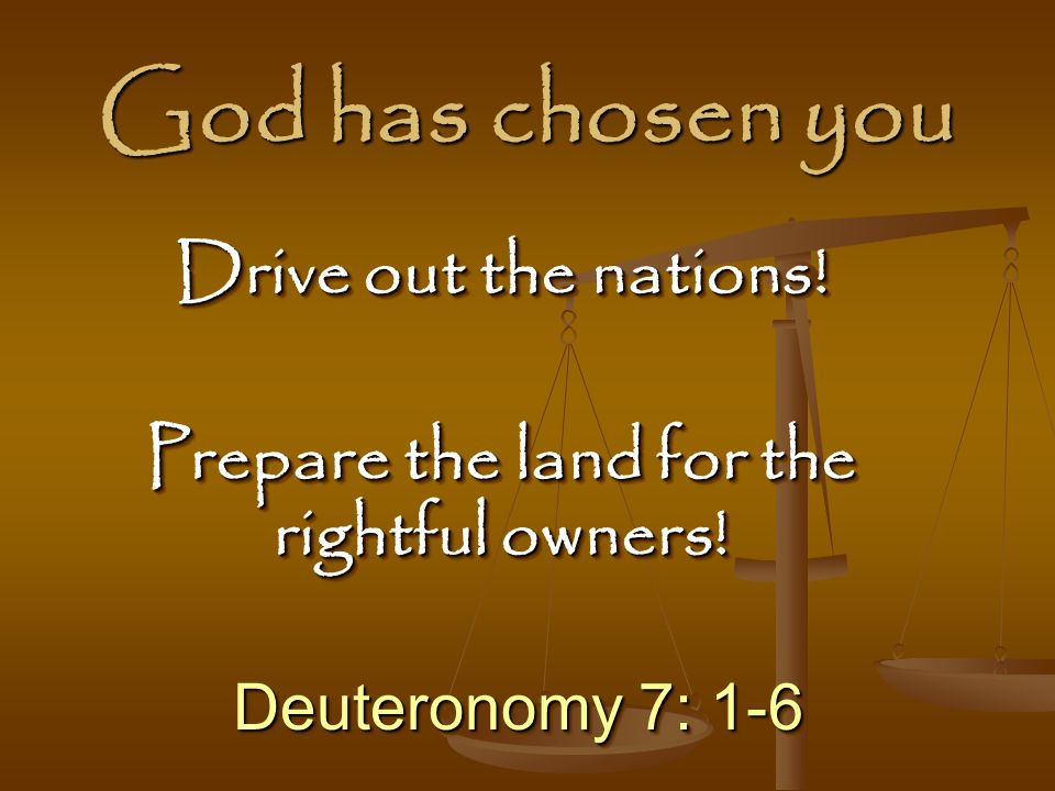 God has chosen you Deuteronomy 7: 1-6 Drive out the nations.