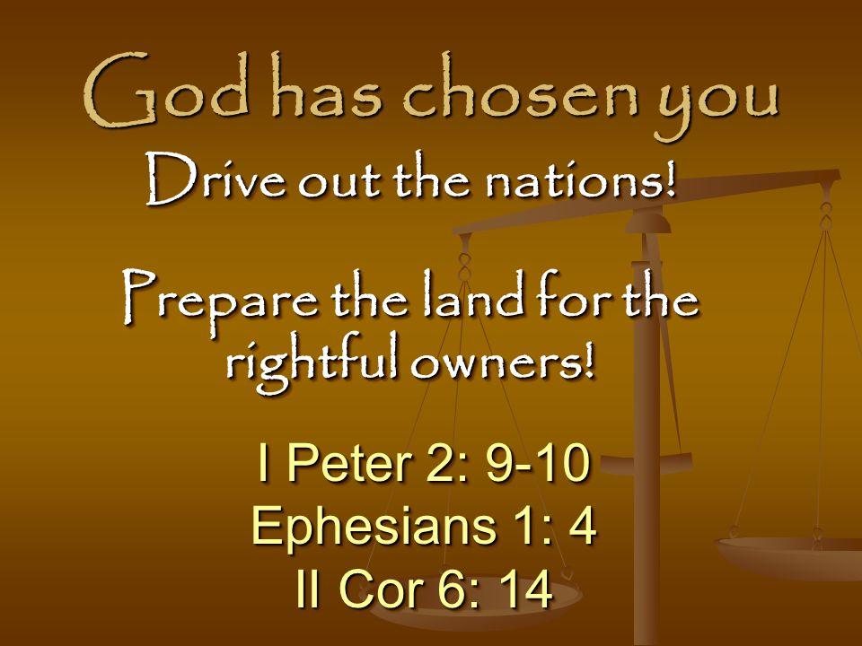 God has chosen you I Peter 2: 9-10 Ephesians 1: 4 II Cor 6: 14 I Peter 2: 9-10 Ephesians 1: 4 II Cor 6: 14 Drive out the nations.