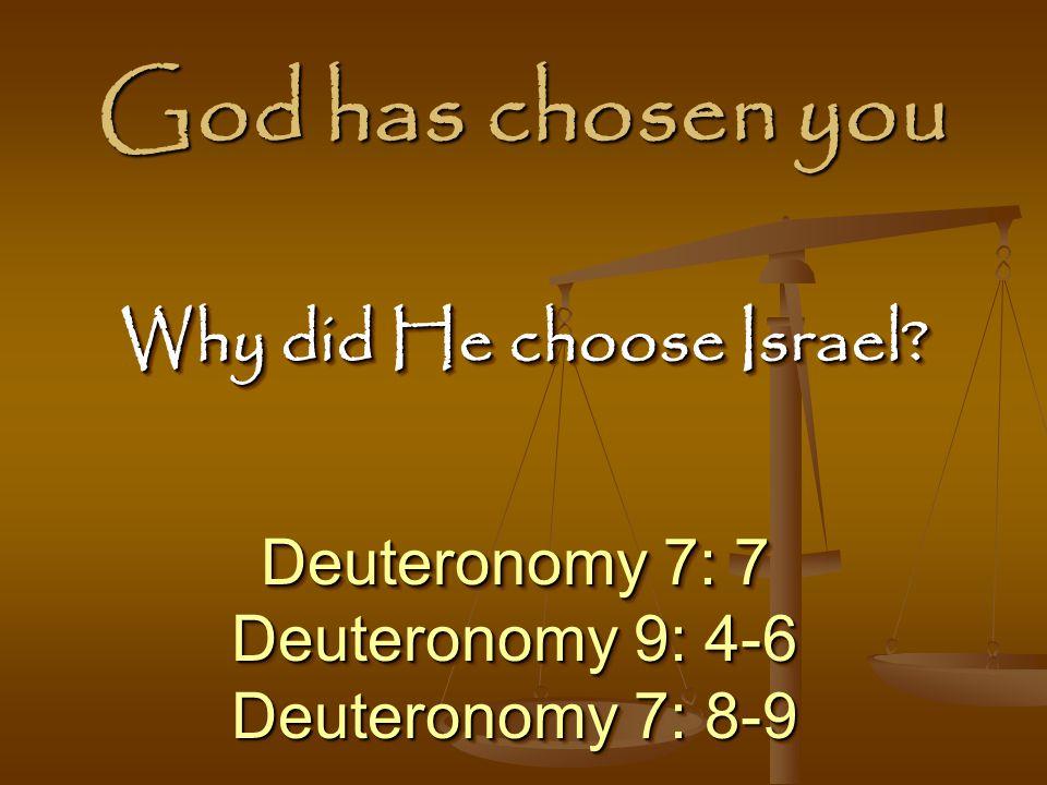 God has chosen you Deuteronomy 7: 7 Deuteronomy 9: 4-6 Deuteronomy 7: 8-9 Deuteronomy 7: 7 Deuteronomy 9: 4-6 Deuteronomy 7: 8-9 Why did He choose Israel?