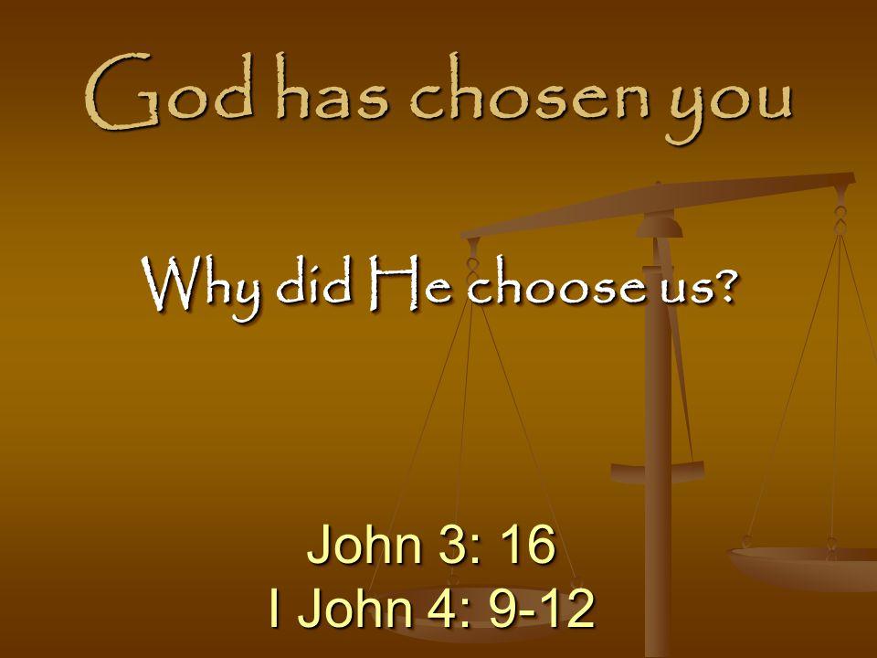 God has chosen you John 3: 16 I John 4: 9-12 John 3: 16 I John 4: 9-12 Why did He choose us?