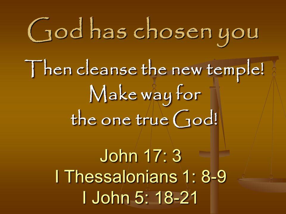 God has chosen you John 17: 3 I Thessalonians 1: 8-9 I John 5: 18-21 John 17: 3 I Thessalonians 1: 8-9 I John 5: 18-21 Then cleanse the new temple.
