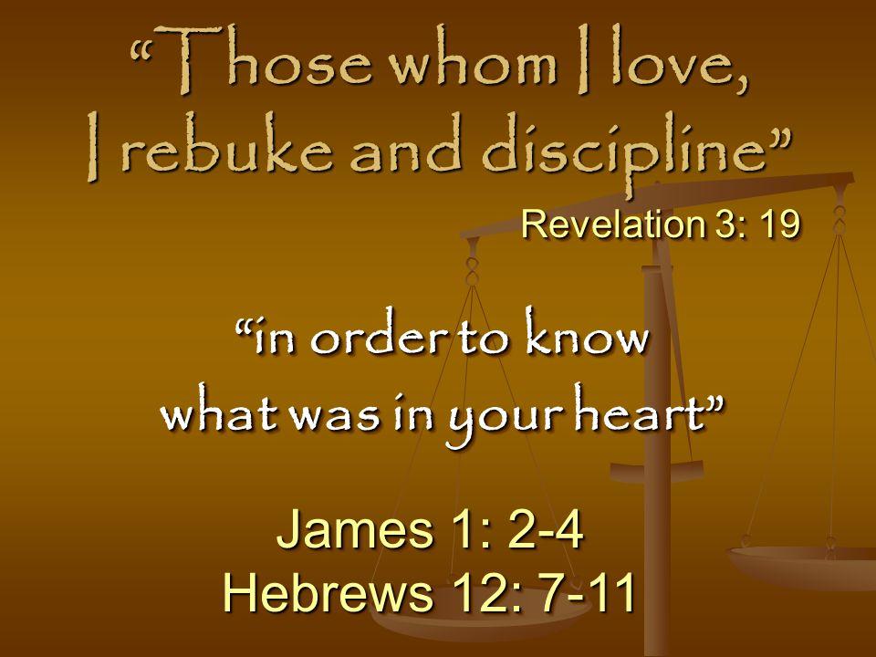 Those whom I love, I rebuke and discipline James 1: 2-4 Hebrews 12: 7-11 James 1: 2-4 Hebrews 12: 7-11 in order to know what was in your heart in order to know what was in your heart Revelation 3: 19